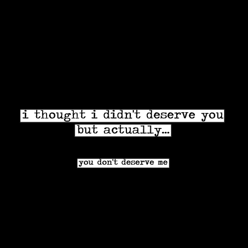 You Dont Deserve Me Via Tumblr On We Heart It