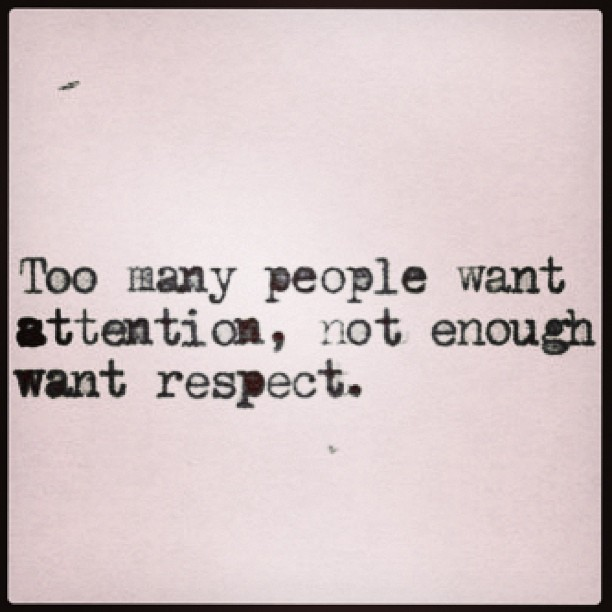 Too many people want attention, not enough want respect.