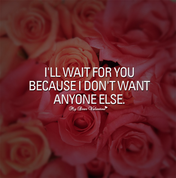 Ill Wait For You Because I Dont Want Anyone Else Sayings With Images