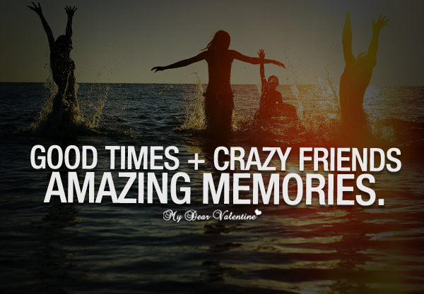 Good Times Crazy Friends Amazing Memories Quotes With Pictures Interesting Quotes About Friendship Memories