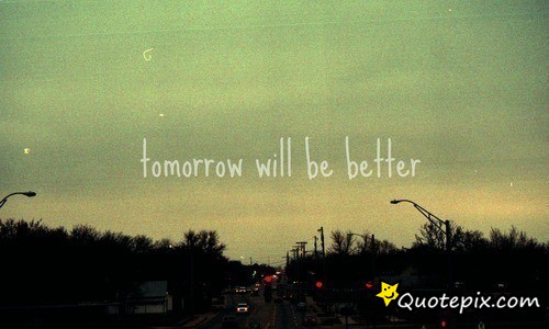Tomorrow Will Be Better Quotepixcom Quotes Pictures Quotes