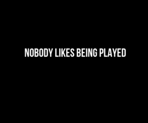 nobody likes and being played image