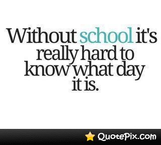 Without School Its Really Hard To Know What Day It Is Quotepix