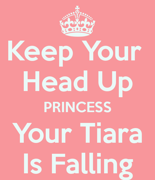 Keep Your Head Up Princess Your Tiara Is Falling Keep Calm And