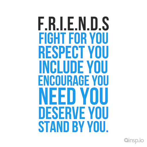 F.R.I.E.N.D.S Fight For You Respect You Include You Encourage You Need You  Deserve You Stand By You.   Friendship Quotes On Insp.io