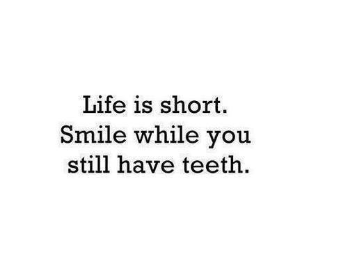 Life Is Short Smile While You Still Have Teeth Via Facebook