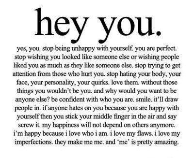 Hey you. Yes, you. stop being unhappy with yourself. you are ...