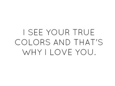I SEE YOUR TRUE COLORS AND THAT\'S WHY I LOVE YOU. 💏