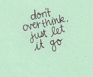 quotes, overthink, and let it go image