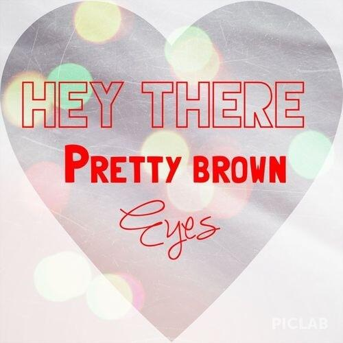 hey there pretty brown eyes