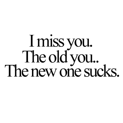 i just miss the old you