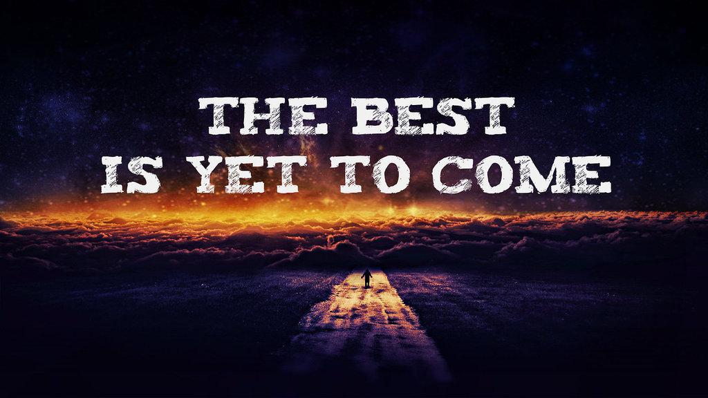 The Best Is Yet To Come Via Tumblr On We Heart It