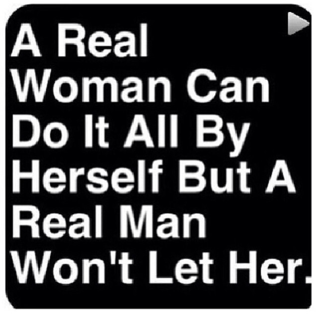 A real woman can do it all by herself but a real man won\'t ...