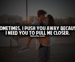 i need you..., sometimes i push you away, and ...to pull me closer image