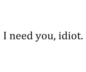 love, idiot, and need image