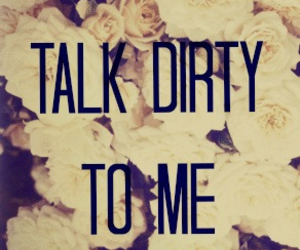 talk, dirty, and flowers image