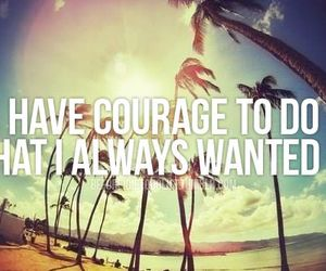 want, have courage, and bucket list image