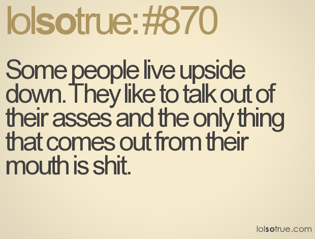 Some people live upside down. They like to talk out of their ...