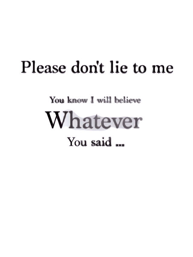Please don\'t lie to me, you know I will believe whatever you ...
